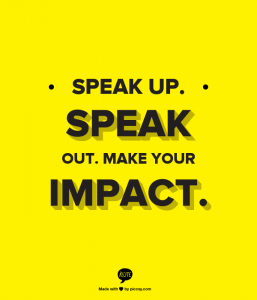 Speak up. Speak Out. Make Your Impact